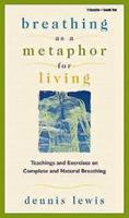 Breathing As a Metaphor for Living: Teachings and Exercises on Complete and Natural Breathing 1564556417 Book Cover