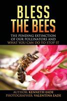 Bless the Bees: The Pending Extinction of Our Pollinators and What We Can Do to Stop It 1492794163 Book Cover