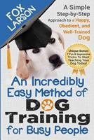 Dog Training: An Incredibly Easy Method of Dog Training for Busy People: A Simple Step-By-Step Approach to a Happy, Obedient, and Well-Trained Dog 1545256470 Book Cover