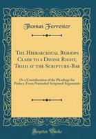 The Hierarchical Bishops Claim to a Divine Right, Tried at the Scripture-Bar: Or a Consideration of the Pleadings for Prelacy, from Pretended Scriptural Arguments (Classic Reprint) 0483485551 Book Cover
