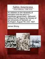 An Address on the Necessity of Education and the Arts in a Republican Government: Delivered Before the Phi SIGMA NU Society of the University of Vermont, at Burlington, August 7th, A.D. 1827. 1275805477 Book Cover