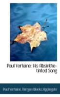 Paul Verlaine, his absinthe-tinted song : a monograph on the poet, with selections from his work : arranged and translated from the French 034401536X Book Cover