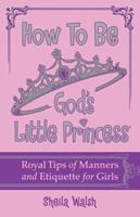How to Be God's Little Princess: Royal Tips on Manners and Etiquette for Girls 1400316448 Book Cover