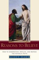 Reasons to Believe: How to Understand, Explain, and Defend the Catholic Faith 0385509359 Book Cover