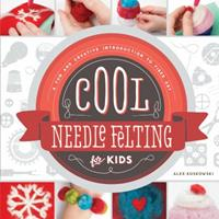 Cool Needle Felting for Kids: : A Fun and Creative Introduction to Fiber Art 1624033091 Book Cover