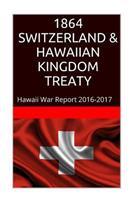1864 Switzerland & the Hawaiian Kingdom Treaty: Hawaii War Report 2016-2017 1534703454 Book Cover