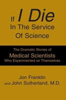 If I Die In The Service Of Science: The Dramatic Stories Of Medical Scientists Who Experimented On Themselves 0595301304 Book Cover
