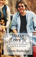 What Love Is: Reflections on the True Meaning & Authentic Practice of Love 1542697344 Book Cover