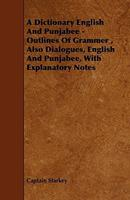 A Dictionary English and Punjabee - Outlines of Grammer, Also Dialogues, English and Punjabee, with Explanatory Notes 1443789437 Book Cover