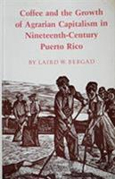 Coffee and the Growth of Agrarian Capitalism in Nineteenth-Century Puerto Rico 0691101396 Book Cover