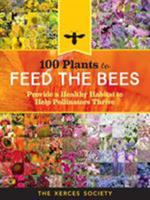 100 Plants to Feed the Bees: Provide a Healthy Habitat to Help Pollinators Thrive 1612127010 Book Cover