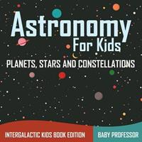 Astronomy For Kids: Planets, Stars and Constellations - Intergalactic Kids Book Edition 168305606X Book Cover
