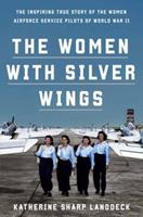 The Women with Silver Wings : The Untold Story of the Women Airforce Service Pilots of World War II