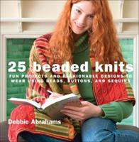25 Beaded Knits: Fun Projects and Fashionable Designs to Wear Using Beads, Buttons, and Sequins 1570763852 Book Cover