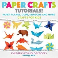 Paper Crafts Tutorials! - Paper Planes, Cups, Dragons and More - Crafts for Kids - Children's Craft & Hobby Books 1683219945 Book Cover