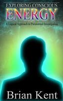 Exploring Conscious Energy: A Logical Approach to Paranormal Investigation 149435683X Book Cover