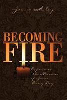 Becoming Fire: Experience the Presence of Jesus Every Day 1573121932 Book Cover