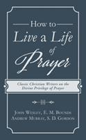 How to Live a Life of Prayer: Classic Christian Writers on the Divine Privilege of Prayer 1683225635 Book Cover