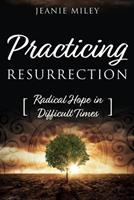 Practicing Resurrection: Radical Hope in Difficult Times 1573129720 Book Cover