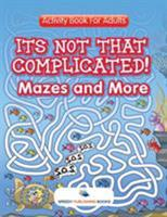Its Not That Complicated! Mazes and More: Activity Book For Adults 1683054083 Book Cover
