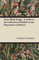Some Welsh Fungi - A Guide to the Collection of Models in the Department of Botany 1447423267 Book Cover
