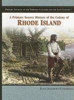 A Primary Source History Of The Colony Of Rhode Island (Primary Sources of the Thirteen Colonies and the Lost Colony) 1404204342 Book Cover
