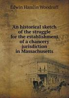 An Historical Sketch of the Struggle for the Establishment of a Chancery Jurisdiction in Massachusetts 5518481918 Book Cover
