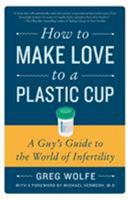 How to Make Love to a Plastic Cup: A Guy's Guide to the World of Infertility 0061859486 Book Cover