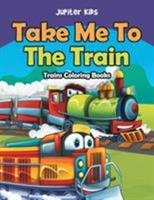 Take Me To The Train: Trains Coloring Books 1683053311 Book Cover