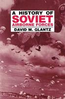 A History of Soviet Airborne Forces (Cass Series on Soviet Military Theory and Practice) 0714641200 Book Cover