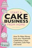 Start a Cake Business from Home: How to Make Money from Your Handmade Celebration Cakes, Cupcakes, Cake Pops and More! UK Edition. 1908707232 Book Cover