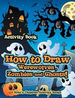 How to Draw Werewolves, Zombies, and Ghosts! Activity Book 1683273095 Book Cover
