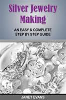 Silver Jewelry Making: An Easy & Complete Step by Step Guide 1628840765 Book Cover