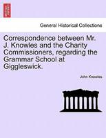 Correspondence Between Mr. J. Knowles and the Charity Commissioners, Regarding the Grammar School at Giggleswick. 1240915667 Book Cover