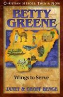 Betty Greene: Wings to Serve: Christian Heroes: Then & Now 1576581527 Book Cover