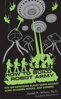 How to Build a Robot Army: Tips on Defending Planet Earth Against Alien Invaders, Ninjas, and Zombies 1596912812 Book Cover