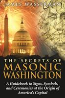 The Secrets of Masonic Washington: A Guidebook to Signs, Symbols, and Ceremonies at the Origin of America's Capital 1594772665 Book Cover
