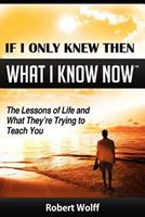 If I Only Knew Then What I Know Now--The Lessons of Life and What They're Trying to Teach You 1937939006 Book Cover