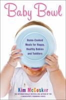 Baby Bowl: Home-Cooked Meals for Happy, Healthy Babies and Toddlers 1451678096 Book Cover