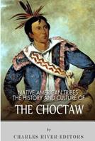Native American Tribes: The History and Culture of the Choctaw 1492790818 Book Cover