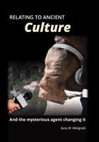 Relating to Ancient Culture: And the Mysterious Agent Changing It 0999224905 Book Cover