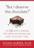 But I Deserve This Chocolate!: The Fifty Most Common Diet-Derailing Excuses and How to Outwit Them 1608820564 Book Cover