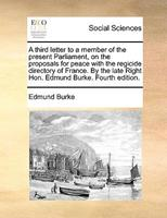 A third letter to a member of the present Parliament, on the proposals for peace with the regicide directory of France. By the late Right Hon. Edmund Burke. Fourth edition 1348120304 Book Cover