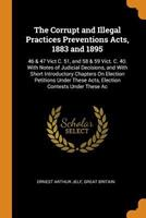 The Corrupt and Illegal Practices Preventions Acts, 1883 and 1895: 46 & 47 Vict C. 51, and 58 & 59 Vict. C. 40. with Notes of Judicial Decisions, and with Short Introductory Chapters on Election Petit 0344144127 Book Cover