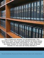 The Winter's Tale. the Life and Death of King John. the Tragedy of King Richard II. the First Part of King Henry IV (The Complete Works Of Shakespeare) 1146665385 Book Cover