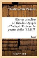 Oeuvres Compla]tes de Tha(c)Odore Agrippa D'Aubigna(c). Tome 2. Traita(c) Sur Les Guerres Civiles 2012195660 Book Cover
