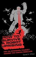 How to Survive a Robot Uprising: Tips on Defending Yourself Against the Coming Rebellion 1582345929 Book Cover