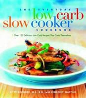 The Everyday Low-Carb Slow Cooker Cookbook: Over 120 Delicious Low-Carb Recipes That Cook Themselves
