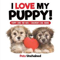 I Love My Puppy! Puppy Care for Kids Children's Dog Books 1541916778 Book Cover