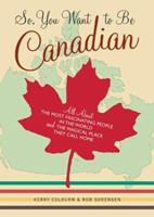 So, You Want to Be Canadian: All About the Most Fascinating People in the World and the Magical Place They Call Home 0811845354 Book Cover